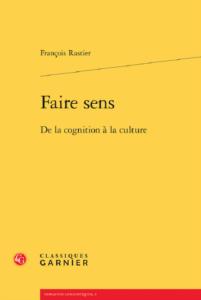 Rastier François (2018). Faire sens. De la cognition à la culture, Paris, Classiques Garnier.